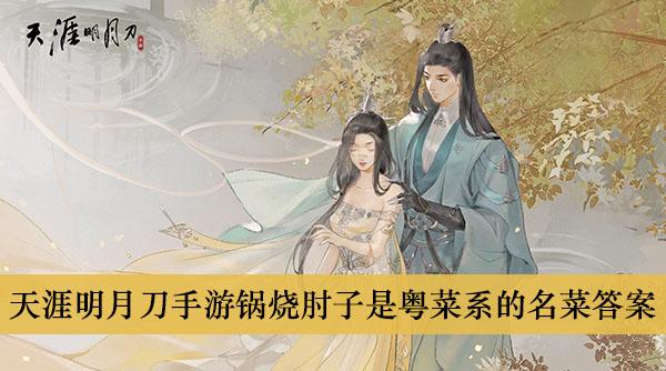 《天涯明月刀手游》锅烧肘子是粤菜系的名菜答案介绍