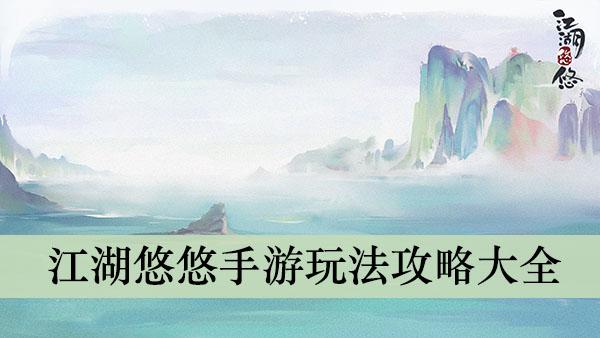 《江湖悠悠》手游玩法攻略大全