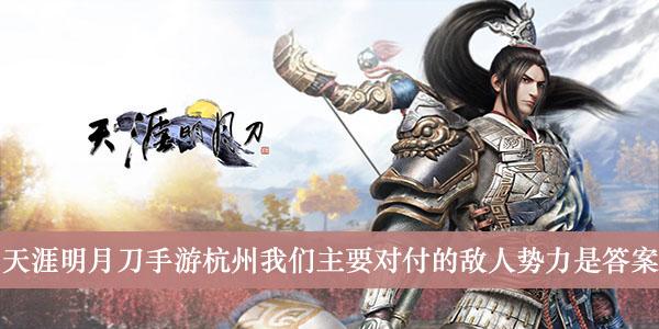 《天涯明月刀手游》杭州我们主要对付的敌人势力是答案介绍