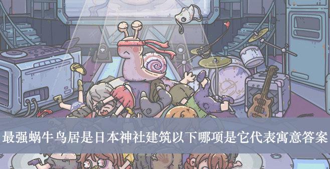 《最强蜗牛》鸟居是日本神社建筑以下哪项是它代表寓意答案介绍